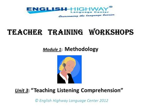 "TEACHER TRAINING WORKSHOPS Module 1: Methodology Unit 3: ""Teaching Listening Comprehension""   © English Highway Language Center 2012."