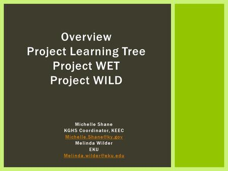 Michelle Shane KGHS Coordinator, KEEC Melinda Wilder EKU Overview Project Learning Tree Project WET Project.