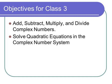 Objectives for Class 3 Add, Subtract, Multiply, and Divide Complex Numbers. Solve Quadratic Equations in the Complex Number System.