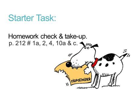 Starter Task: Homework check & take-up. p. 212 # 1a, 2, 4, 10a & c.