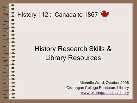 History 112 : Canada to 1867 History Research Skills & Library Resources Michelle Ward, October 2006 Okanagan College Penticton, Library www.okanagan.bc.ca/library.