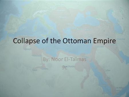 Collapse of the Ottoman Empire By: Noor El-Talmas 9c.