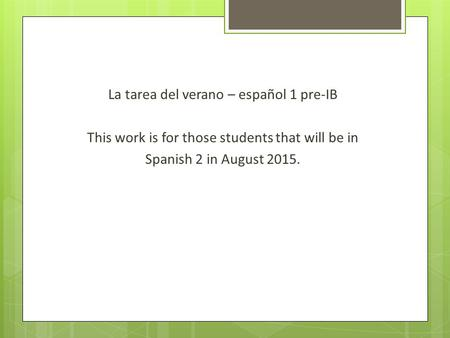 La tarea del verano – español 1 pre-IB This work is for those students that will be in Spanish 2 in August 2015.
