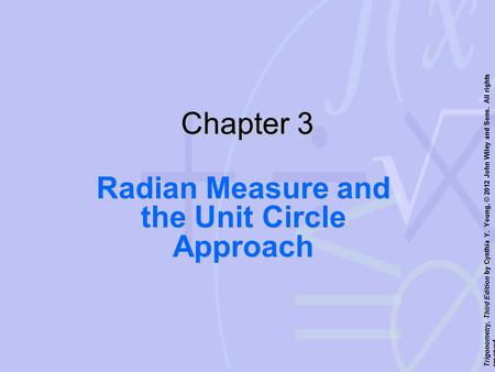 Trigonometry, Third Edition by Cynthia Y. Young, © 2012 John Wiley and Sons. All rights reserved. Chapter 3 Radian Measure and the Unit <strong>Circle</strong> Approach.