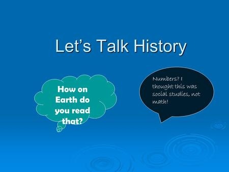 Let's Talk History Let's Talk History How on Earth do you read that? Numbers? I thought this was social studies, not math!