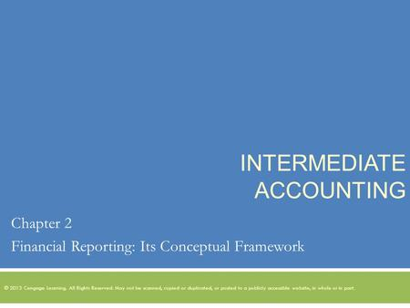 INTERMEDIATE ACCOUNTING Chapter 2 Financial Reporting: Its Conceptual Framework © 2013 Cengage Learning. All Rights Reserved. May not be scanned, copied.