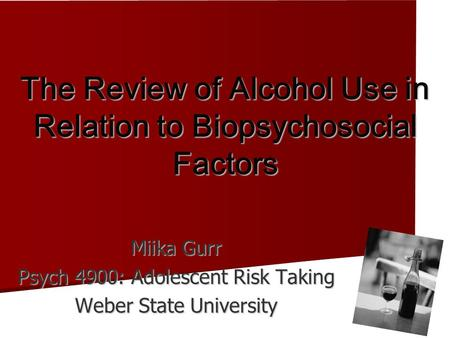 The Review of Alcohol Use in Relation to Biopsychosocial Factors Miika Gurr Psych 4900: Adolescent Risk Taking Weber State University.