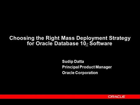 Choosing the Right Mass Deployment Strategy for Oracle Database 10 g Software Sudip Datta Principal <strong>Product</strong> Manager Oracle Corporation.
