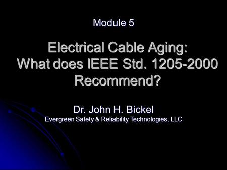 Electrical Cable Aging: What does IEEE Std. 1205-2000 Recommend? Module 5 Dr. John H. Bickel Evergreen Safety & Reliability Technologies, LLC.