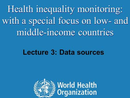 Lecture 3: Data sources Health inequality monitoring: with a special focus on low- and middle-income countries.