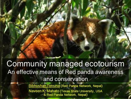 Community managed ecotourism An effective means of Red panda awareness and conservation Bibhushan Timsina ( Red Panda Network, Nepal ) Naveen K. Mahato.
