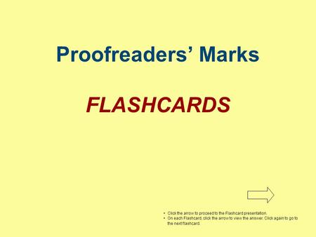 Proofreaders' Marks FLASHCARDS Click the arrow to proceed to the Flashcard presentation. On each Flashcard, click the arrow to view the answer. Click again.