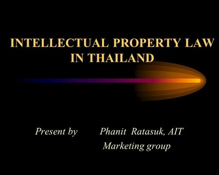INTELLECTUAL PROPERTY LAW IN THAILAND Present by Phanit Ratasuk, AIT Marketing group.
