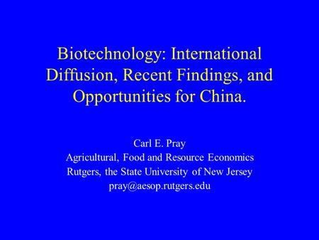 Biotechnology: International Diffusion, Recent Findings, and Opportunities for China. Carl E. Pray Agricultural, Food and Resource Economics Rutgers, the.