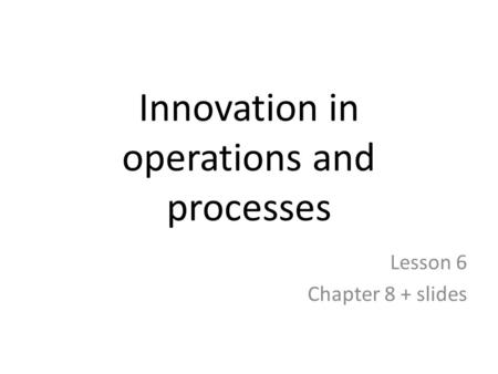 Innovation in operations and processes Lesson 6 Chapter 8 + slides.