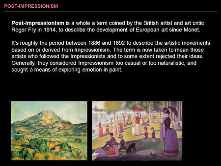 Post-Impressionism is a whole a term coined by the British artist and art critic Roger Fry in 1914, to describe the development of European art since Monet.