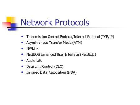 Network Protocols Transmission Control Protocol/Internet Protocol (TCP/IP) Asynchronous Transfer Mode (ATM) NWLink NetBIOS Enhanced User Interface (NetBEUI)
