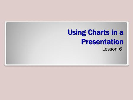 Using Charts in a Presentation Lesson 6. Software Orientation Charts can help your audience understand relationships among numerical values. The figure.