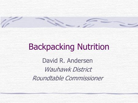 Backpacking Nutrition David R. Andersen Wauhawk District Roundtable Commissioner.