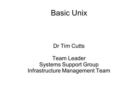 Basic Unix Dr Tim Cutts Team Leader Systems Support Group Infrastructure Management Team.