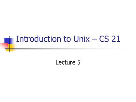 Introduction to Unix – CS 21 Lecture 5. Lecture Overview Lab Review Useful commands that will illustrate today's lecture Streams of input and output File.