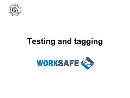 Testing and tagging. WorkSafe's Goal Western Australian workplaces are free from death, injury and disease.