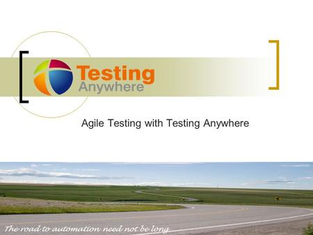 Agile Testing with Testing Anywhere The road to automation need not be long.
