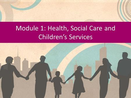 Module 1: Health, Social Care and Children's Services