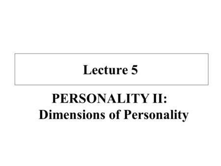 Lecture 5 PERSONALITY II: Dimensions of Personality.