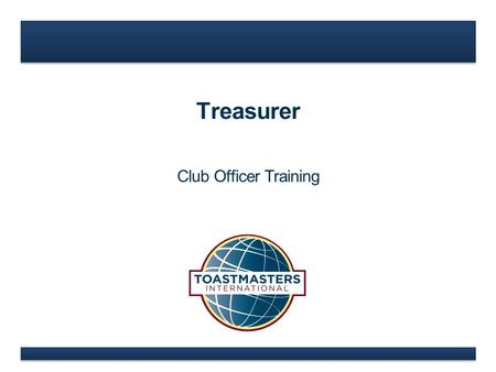 Treasurer Club Officer Training. www.toastmasters.org  Treasurer Role  Treasurer Responsibilities  Treasurer Education Resources Treasurer.