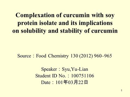 1 Complexation of curcumin with soy protein isolate and its implications on solubility and stability of curcumin Source : Source : Food Chemistry 130 (2012)