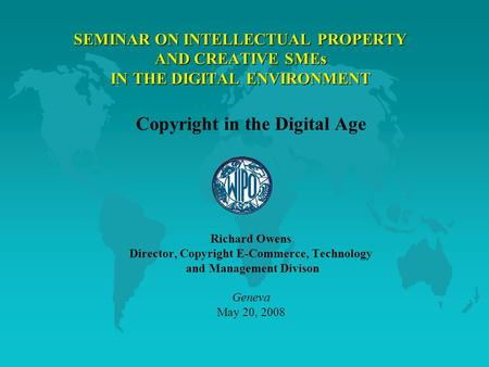SEMINAR ON INTELLECTUAL PROPERTY AND CREATIVE SMEs IN THE DIGITAL ENVIRONMENT Copyright in the Digital Age Richard Owens Director, Copyright E-Commerce,