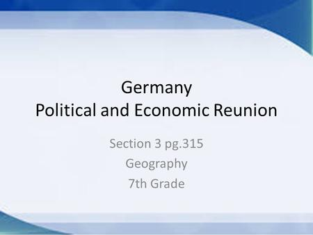 Germany Political and Economic Reunion Section 3 pg.315 Geography 7th Grade.