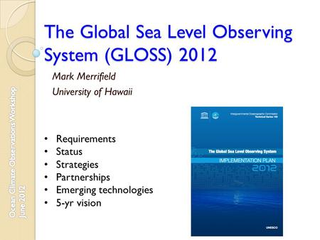 The Global Sea Level Observing System (GLOSS) 2012 Mark Merrifield University of Hawaii Requirements Status Strategies Partnerships Emerging technologies.