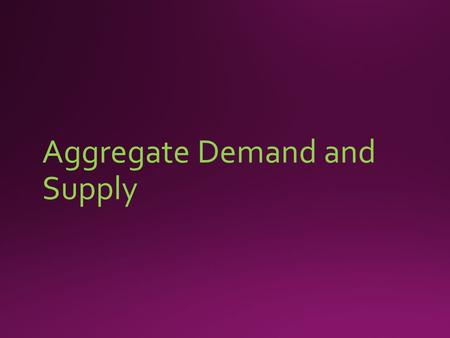 Aggregate Demand and Supply. Aggregate Demand (AD)