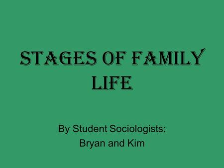 Stages of Family Life By Student Sociologists: Bryan and Kim.
