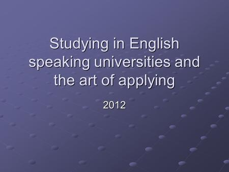 Studying in English speaking universities and the art of applying 2012.