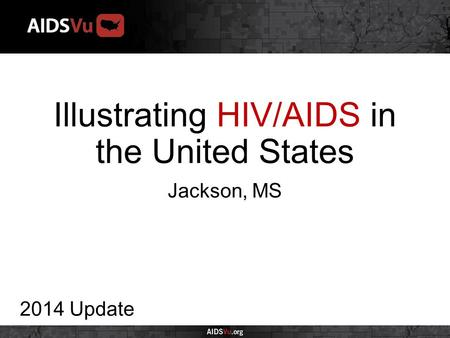 Illustrating HIV/AIDS in the United States 2014 Update Jackson, MS.