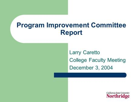 Program Improvement Committee Report Larry Caretto College Faculty Meeting December 3, 2004.