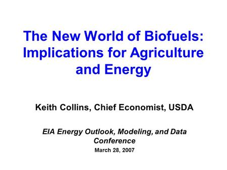 The New World of Biofuels: Implications for Agriculture and Energy Keith Collins, Chief Economist, USDA EIA Energy Outlook, Modeling, and Data Conference.