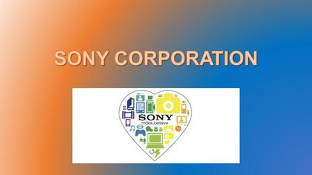 Sony Corporation Sony is a Japanese corporation combined of many different business branches, but all focus on TV, Gaming, and other electronic devices.