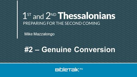 Mike Mazzalongo #2 – Genuine Conversion. Review Thessalonica 51 AD Run out of town Timothy's report Preparing for the end.