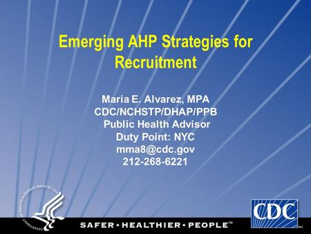 Emerging AHP Strategies for Recruitment Maria E. Alvarez, MPA CDC/NCHSTP/DHAP/PPB Public Health Advisor Duty Point: NYC 212-268-6221.