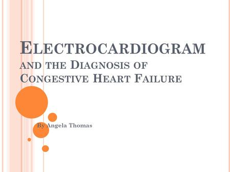 E LECTROCARDIOGRAM AND THE D IAGNOSIS OF C ONGESTIVE H EART F AILURE By Angela Thomas.