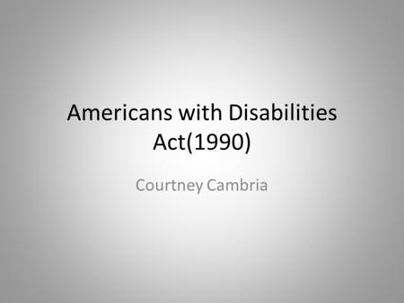 Americans with Disabilities Act(1990) Courtney Cambria.