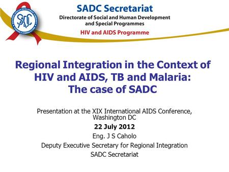 Regional Integration in the Context of HIV and AIDS, TB and Malaria: The case of SADC Presentation at the XIX International AIDS Conference, Washington.