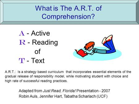 What is The A.R.T. of Comprehension? A - Active R - Reading of T - Text A.R.T.: Is a strategy based curriculum that incorporates essential elements of.