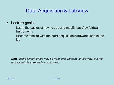 ME 411/511Prof. Sailor Data Acquisition & LabView Lecture goals… –Learn the basics of how to use and modify LabView Virtual Instruments –Become familiar.