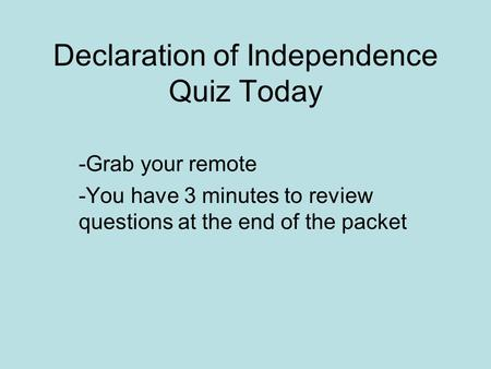 Declaration of Independence Quiz Today -Grab your remote -You have 3 minutes to review questions at the end of the packet.
