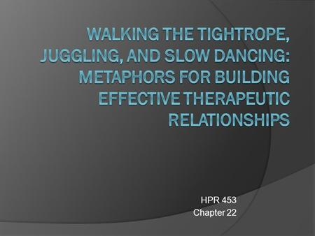 HPR 453 Chapter 22.  This Chapter explores the challenges and dilemmas associated with establishing effective therapeutic alliances What knowledge, skills,